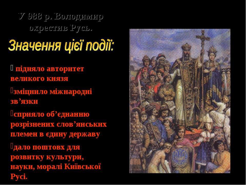 У 988 р. Володимир охрестив Русь. підняло авторитет великого князя зміцнило м...