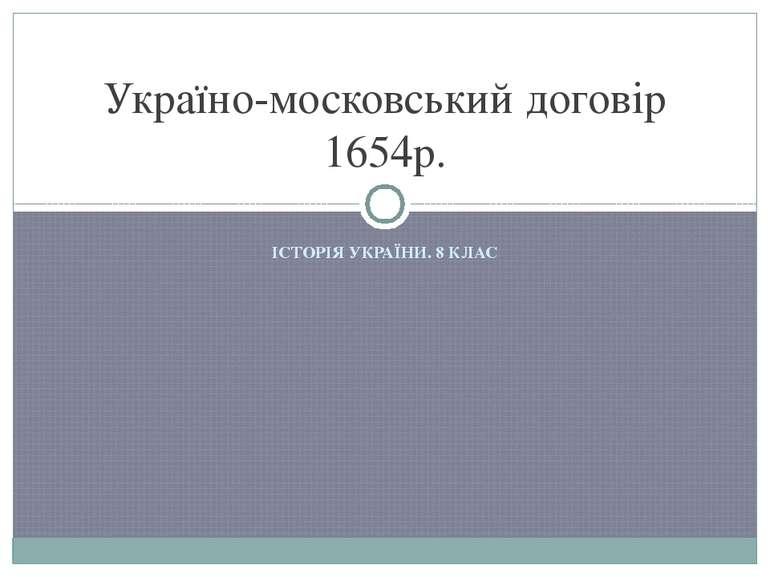 ІСТОРІЯ УКРАЇНИ. 8 КЛАС Україно-московський договір 1654р.