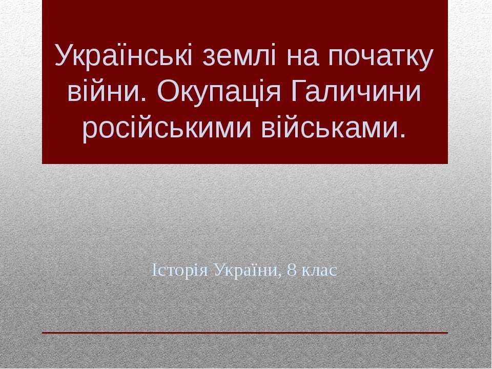 Українські землі на початку війни. Окупація Галичини російськими військами. І...