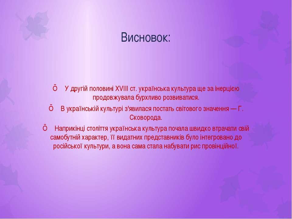 Висновок: ■ У другій половині XVIII ст. українська культура ще за інерцією пр...