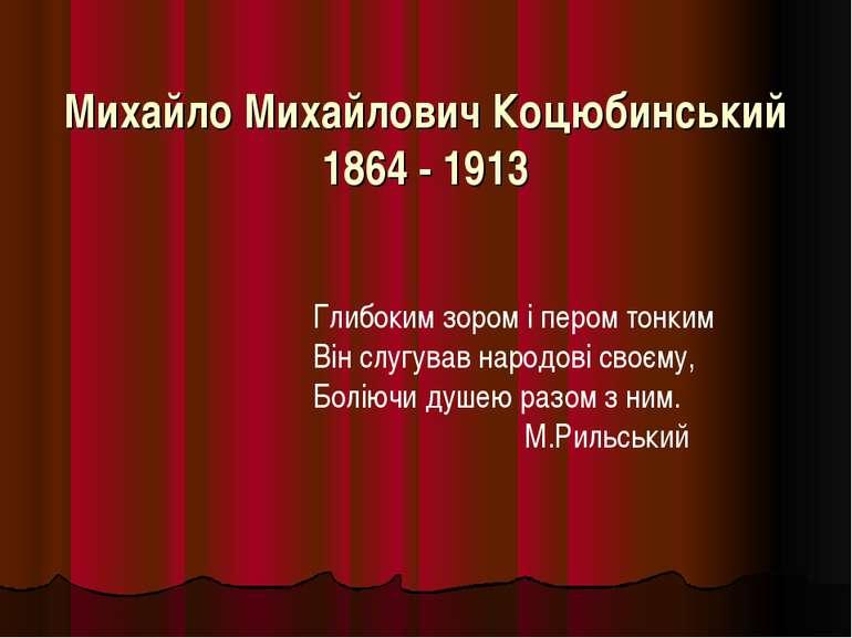 Михайло Михайлович Коцюбинський 1864 - 1913 Глибоким зором і пером тонким Він...