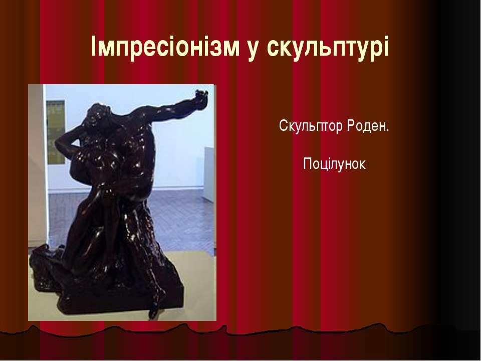 Імпресіонізм у скульптурі Скульптор Роден. Поцілунок