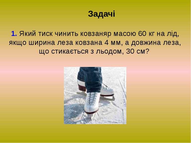 Задачі 1. Який тиск чинить ковзаняр масою 60 кг на лід, якщо ширина леза ковз...