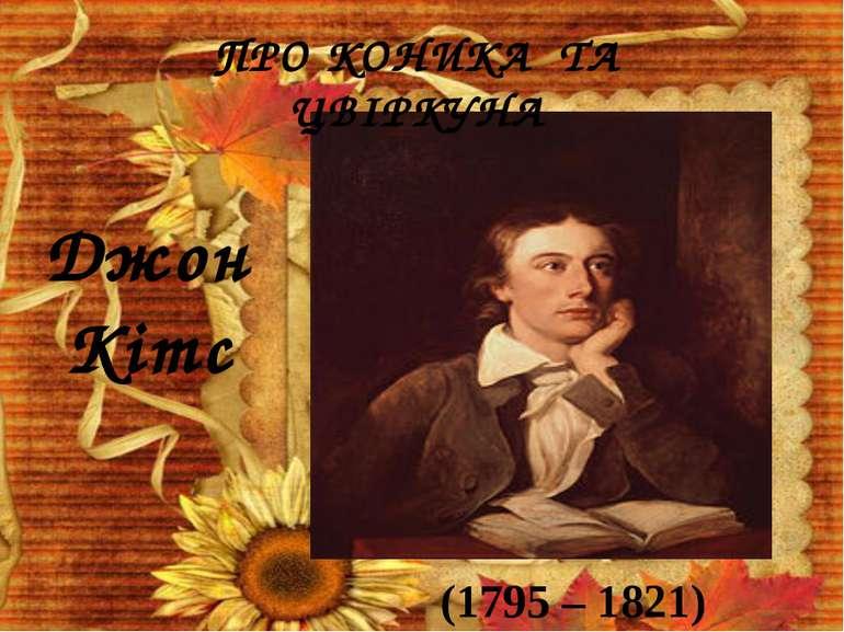 Джон Кітс (1795 – 1821) ПРО КОНИКА ТА ЦВІРКУНА