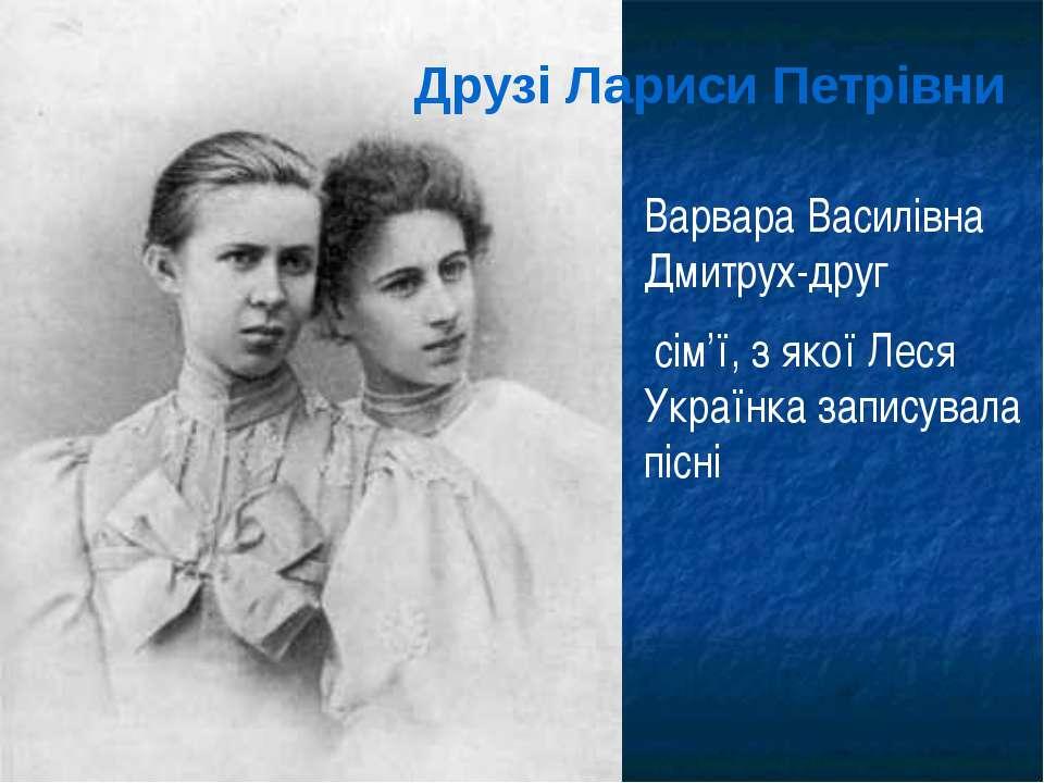 Друзі Лариси Петрівни Варвара Василівна Дмитрух-друг сім'ї, з якої Леся Украї...