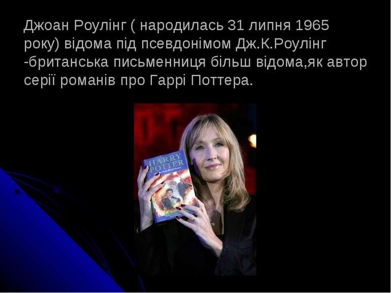 Джоан Роулінг ( народилась 31 липня 1965 року) відома під псевдонімом Дж.К.Ро...