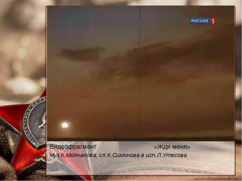 Видеофрагмент «Жди меня» муз.К.Молчанова, сл.К.Симонова в исп.Л.Утесова