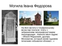 Могила Івана Федорова На його могилу в Онуфрієвському монастирі поклали плиту...