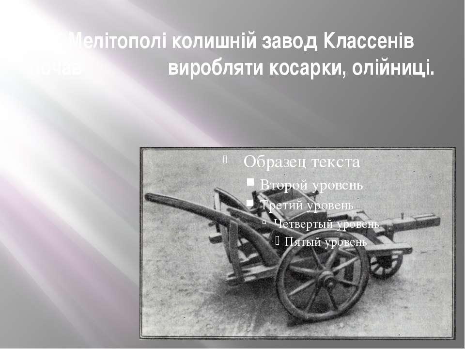 У Мелітополі колишній завод Классенів почав виробляти косарки, олійниці.