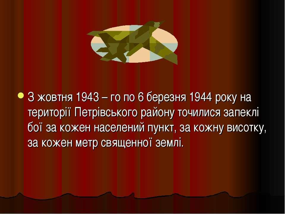 З жовтня 1943 – го по 6 березня 1944 року на території Петрівського району то...