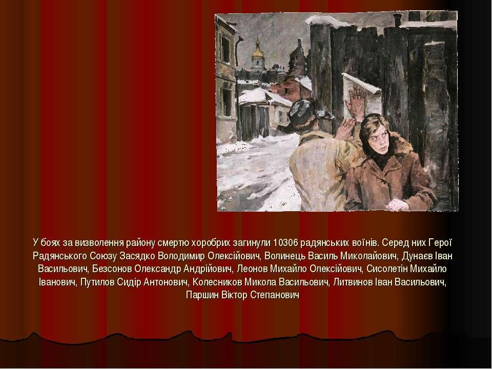 У боях за визволення району смертю хоробрих загинули 10306 радянських воїнів....