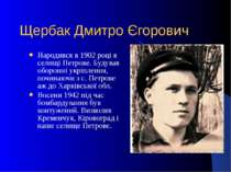 Щербак Дмитро Єгорович Народився в 1902 році в селищі Петрове. Будував оборон...