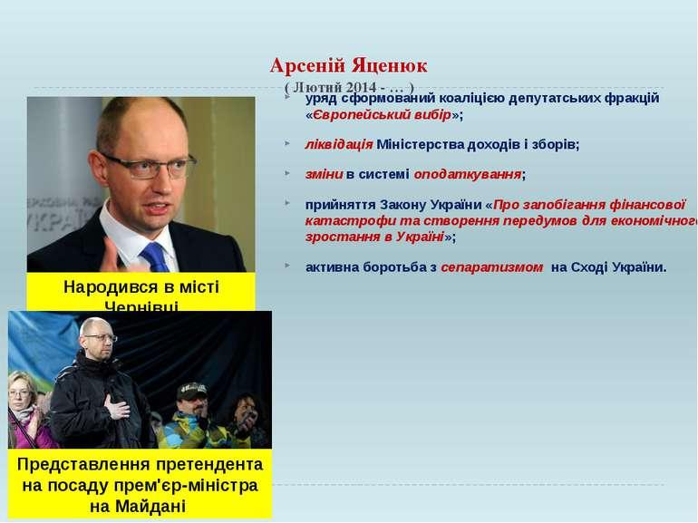 Арсеній Яценюк ( Лютий 2014 - … ) уряд сформований коаліцією депутатських фра...