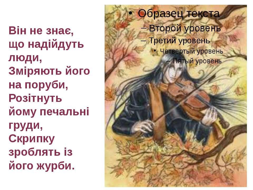 Вiн не знає, що надiйдуть люди, Змiряють його на поруби, Розiтнуть йому печал...