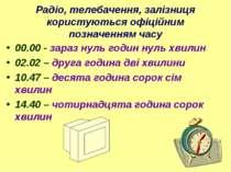 Радіо, телебачення, залізниця користуються офіційним позначенням часу 00.00 -...