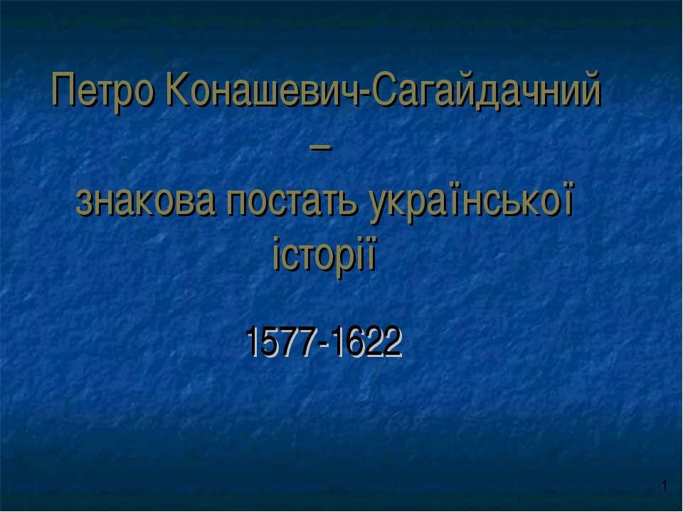 Петро Конашевич-Сагайдачний – знакова постать української історії 1577-1622 о 1