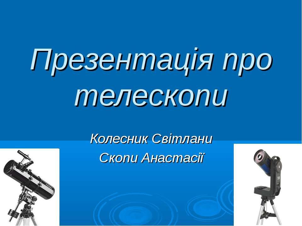 Презентація про телескопи Колесник Світлани Скопи Анастасії