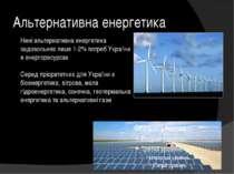 Альтернативна енергетика Нині альтернативна енергетика задовольняє лише 1-2% ...