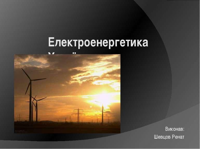 Електроенергетика України Виконав: Шевцов Ренат