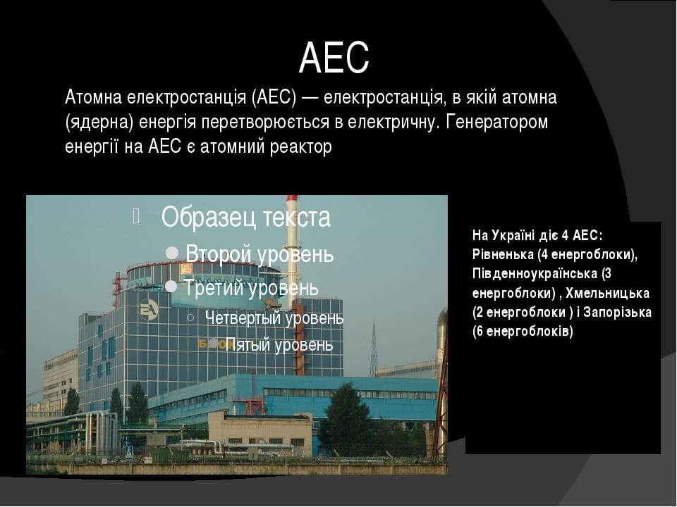 АЕС Атомна електростанція (АЕС) — електростанція, в якій атомна (ядерна) енер...