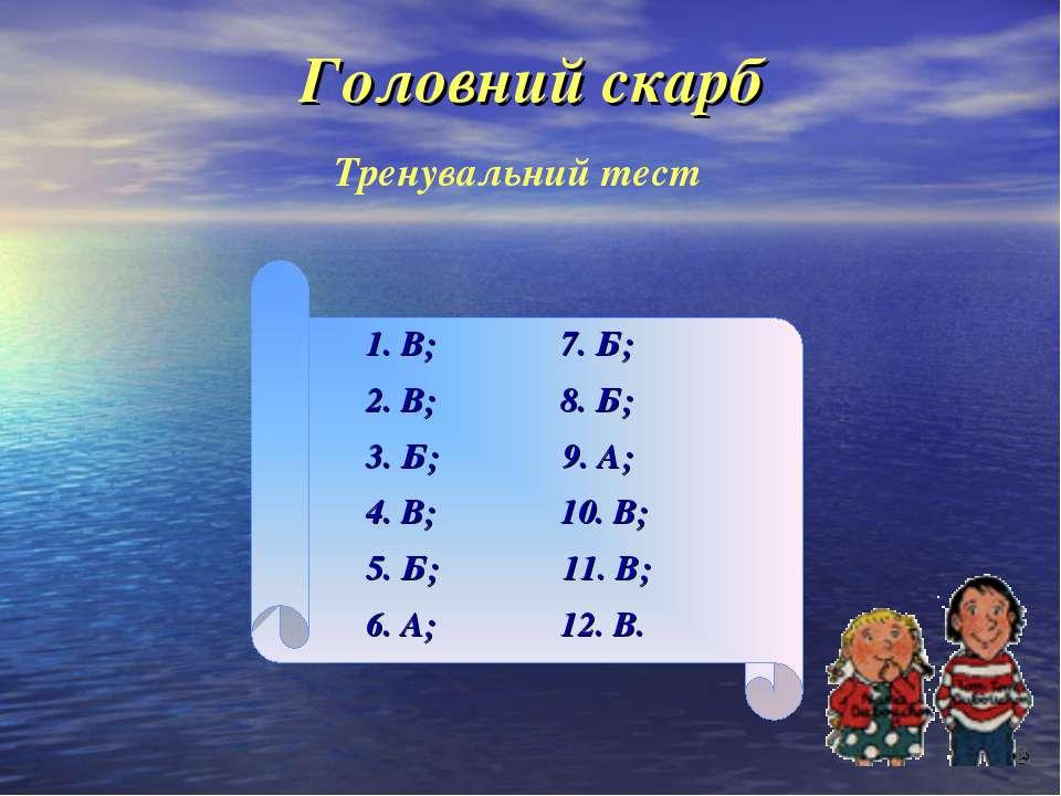 Головний скарб Тренувальний тест 1. В; 7. Б; 2. В; 8. Б; 3. Б; 9. А; 4. В; 10...