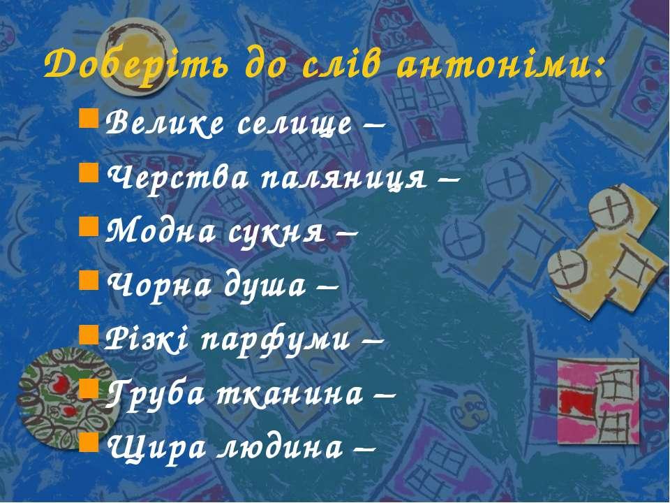Доберіть до слів антоніми: Велике селище – Черства паляниця – Модна сукня – Ч...