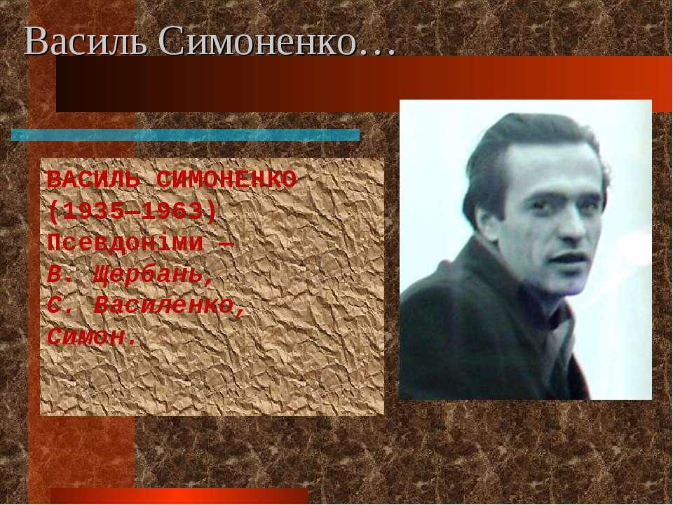 Василь Симоненко… ВАСИЛЬ СИМОНЕНКО (1935—1963) Псевдоніми — В. Щербань, С. Ва...