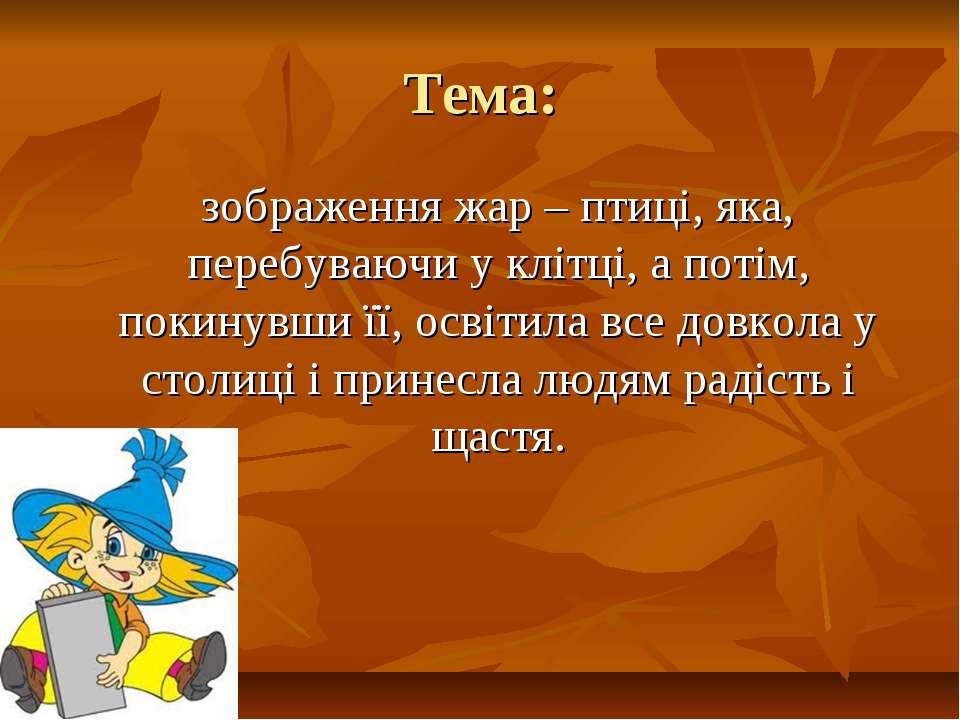 Тема: зображення жар – птиці, яка, перебуваючи у клітці, а потім, покинувши ї...