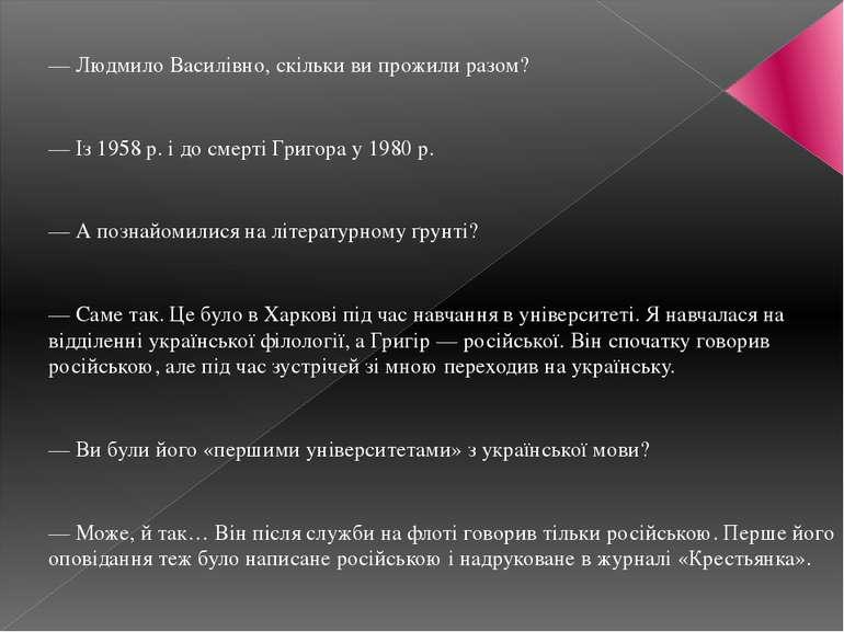 — Людмило Василівно, скільки ви прожили разом? — Із 1958 р. і до смерті Григо...