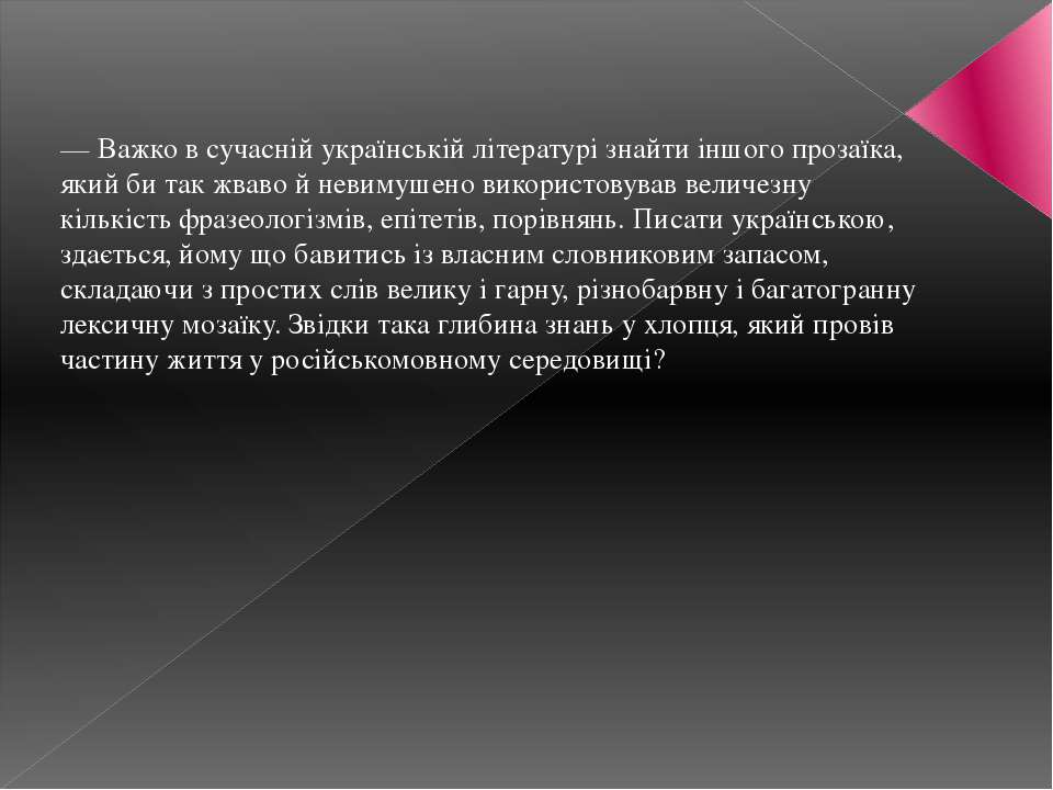 — Важко в сучасній українській літературі знайти іншого прозаїка, який би так...