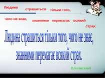 В.Белінський Людина страшиться тільки того, чого не знає, знаннями перемагає ...