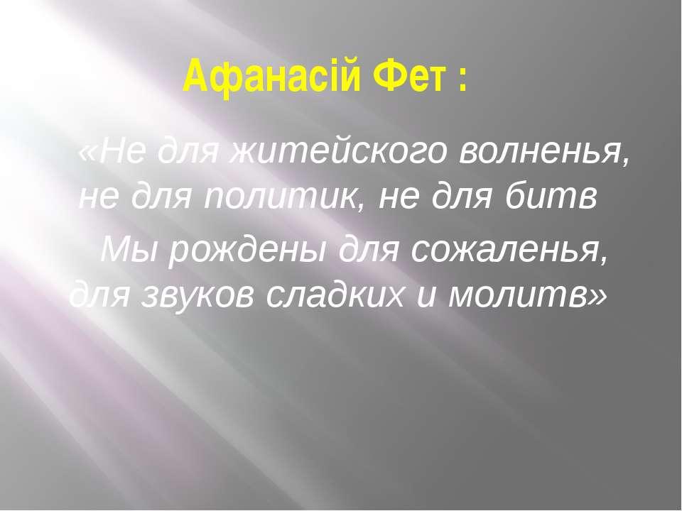 Афанасій Фет : «Не для житейского волненья, не для политик, не для битв Мы ро...