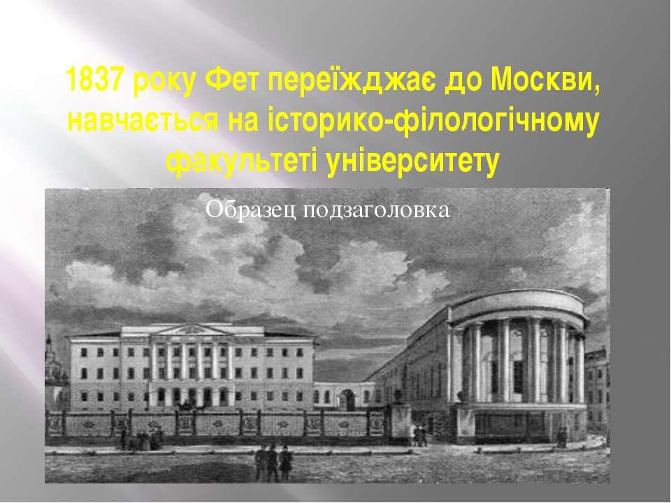 1837 року Фет переїжджає до Москви, навчається на історико-філологічному факу...