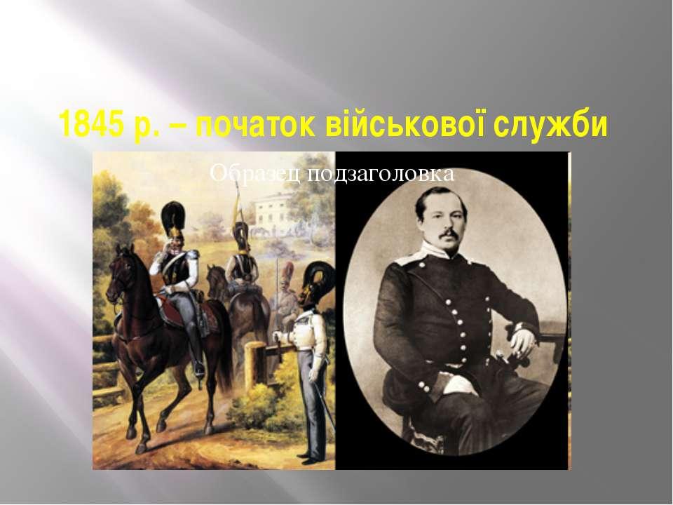 1845 р. – початок військової служби