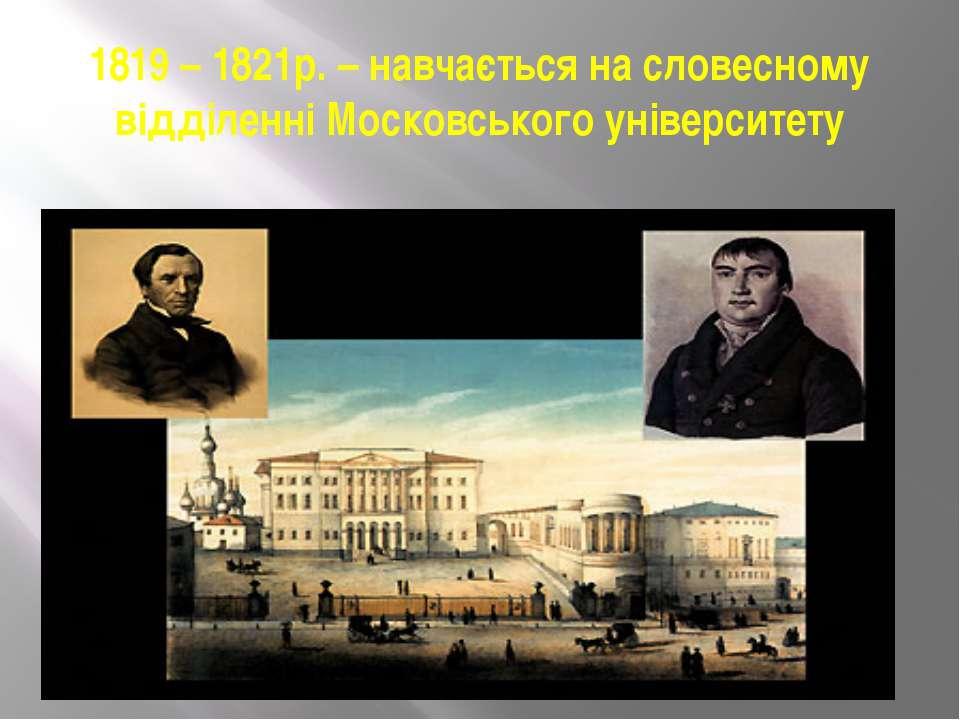 1819 – 1821р. – навчається на словесному відділенні Московського університету