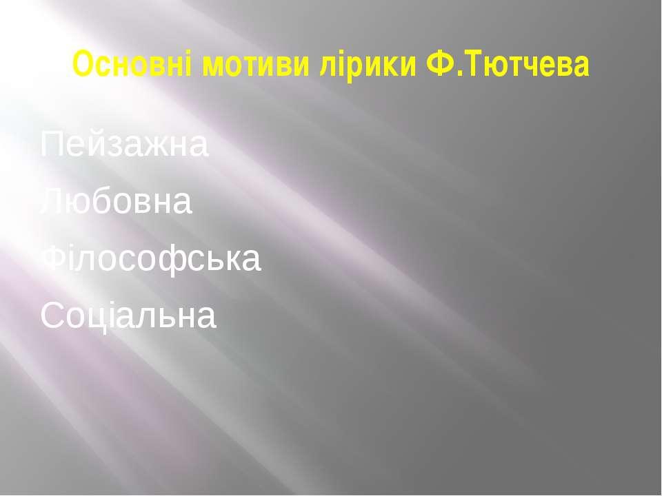 Основні мотиви лірики Ф.Тютчева Пейзажна Любовна Філософська Соціальна