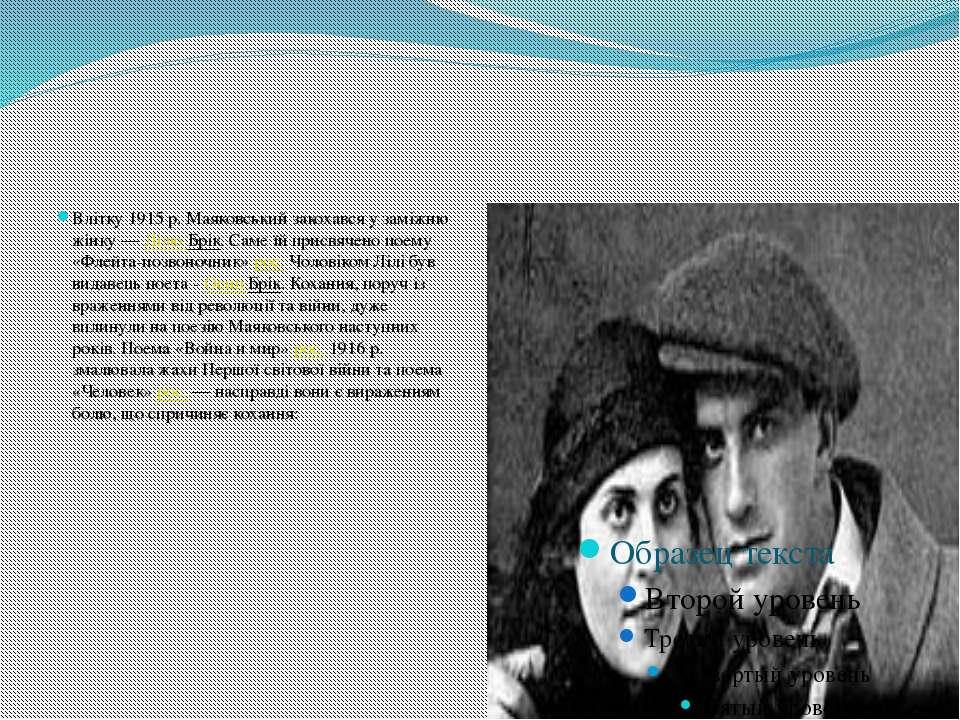 Влітку 1915 р. Маяковський закохався у заміжню жінку — Лілю Брік. Саме їй при...