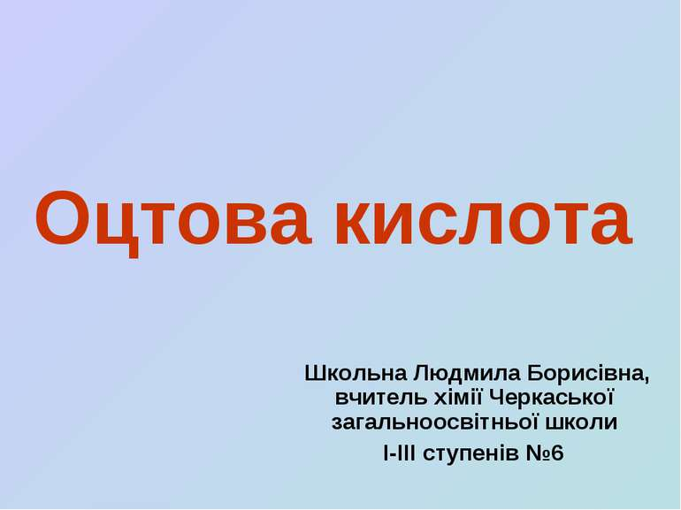 Оцтова кислота Школьна Людмила Борисівна, вчитель хімії Черкаської загальноос...