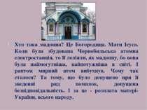 Хто така мадонна? Це Богородиця. Мати Ісуса. Коли була збудована Чорнобильськ...
