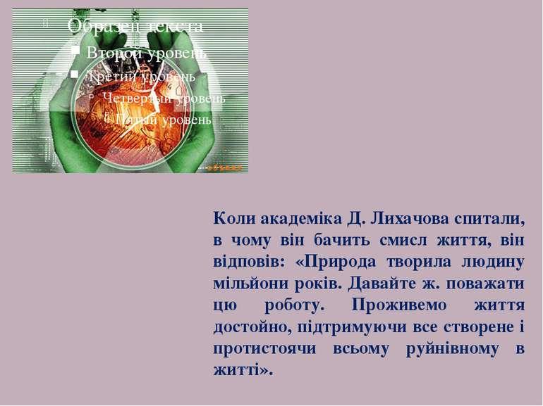Коли академіка Д. Лихачова спитали, в чому він бачить смисл життя, він відпов...