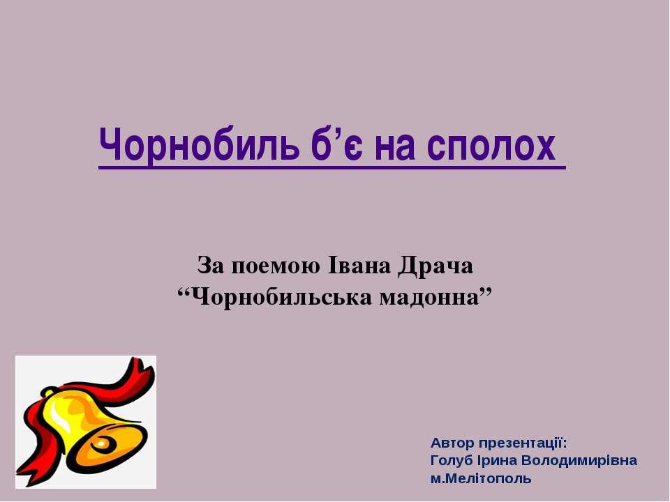 """Чорнобиль б'є на сполох За поемою Івана Драча """"Чорнобильська мадонна"""" Автор п..."""