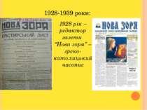"""1928-1939 роки: 1928 рік – редактор газети """"Нова зоря"""" – греко-католицький ча..."""