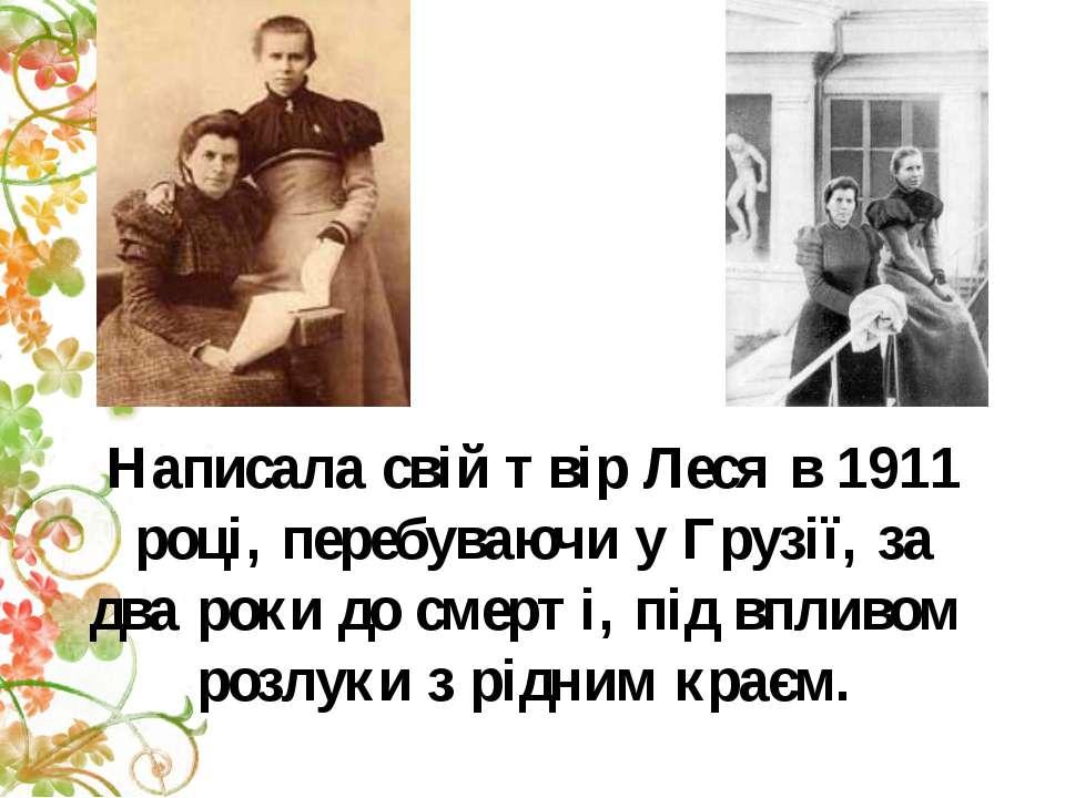 Написала свій твір Леся в 1911 році, перебуваючи у Грузії, за два роки до сме...