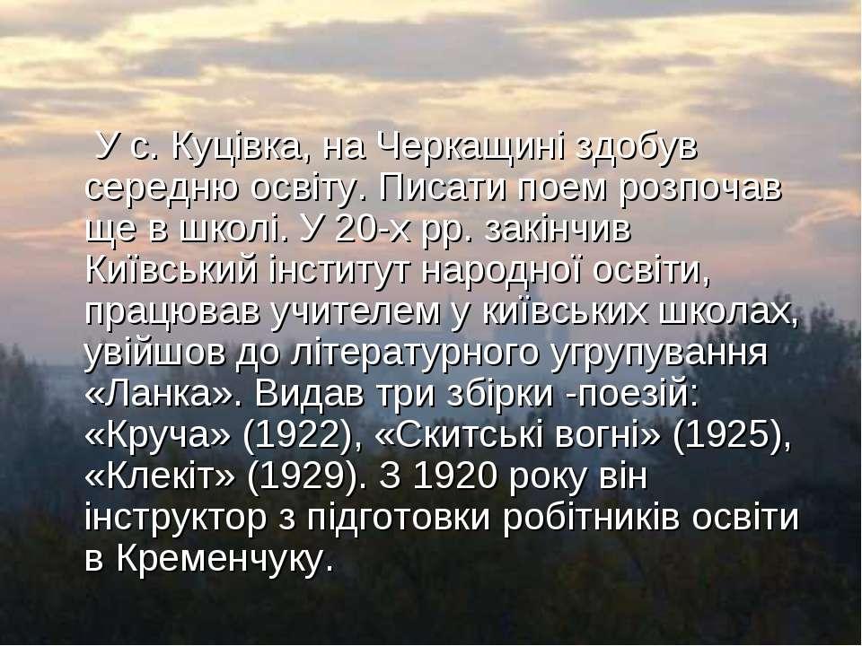 У с. Куцівка, на Черкащині здобув середню освіту. Писати поем розпочав ще в ш...