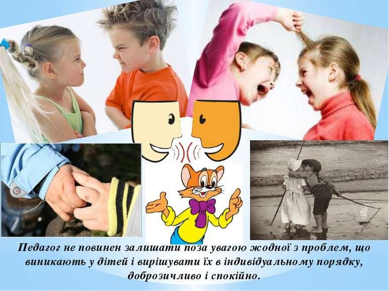 Педагог не повинен залишати поза увагою жодної з проблем, що виникають у діте...