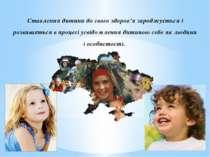 Ставлення дитини до свого здоров'я зароджується і розвивається в процесі усві...