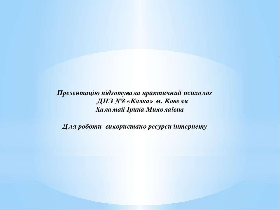 Презентацію підготувала практичний психолог ДНЗ №8 «Казка» м. Ковеля Халамай ...