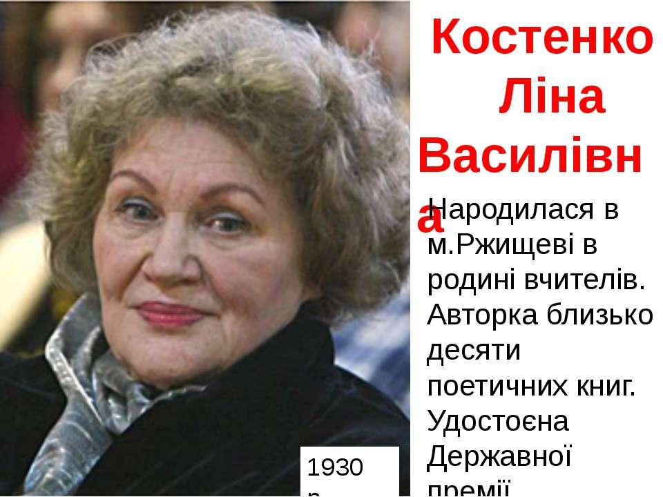 Костенко Ліна Василівна Народилася в м.Ржищеві в родині вчителів. Авторка бли...