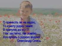 О принесіть як не надію, То крихту рідної землі: Я притулю до уст її І так за...