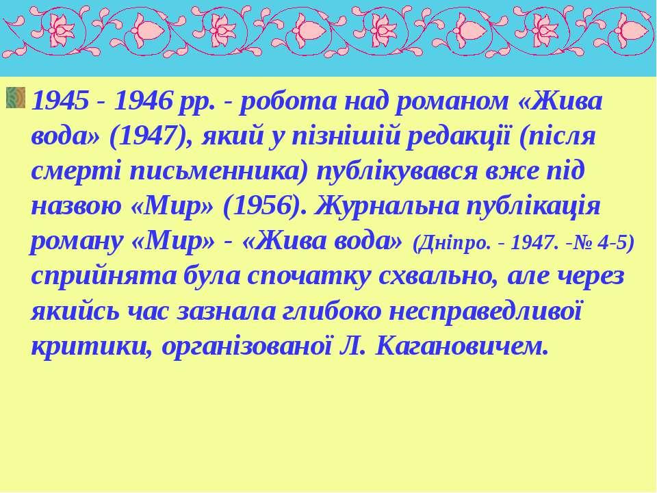 1945 - 1946 pp. - робота над романом «Жива вода» (1947), який у пізнішій реда...